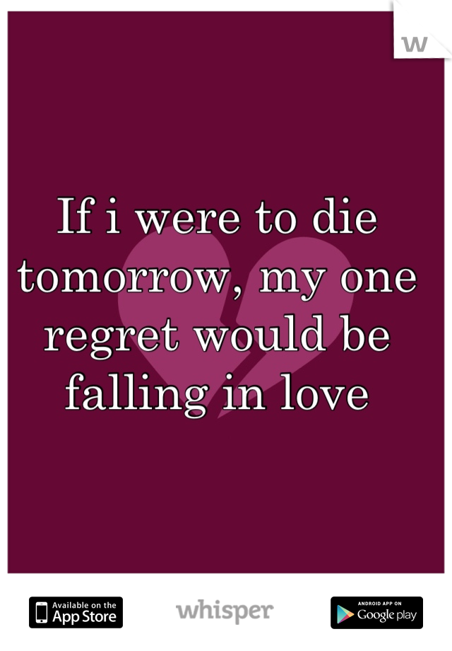 If i were to die tomorrow, my one regret would be falling in love