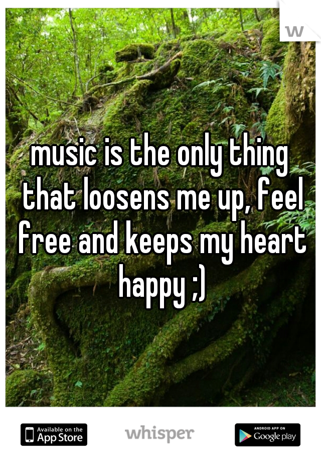 music is the only thing that loosens me up, feel free and keeps my heart happy ;)