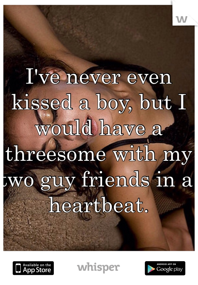 I've never even kissed a boy, but I would have a threesome with my two guy friends in a heartbeat.