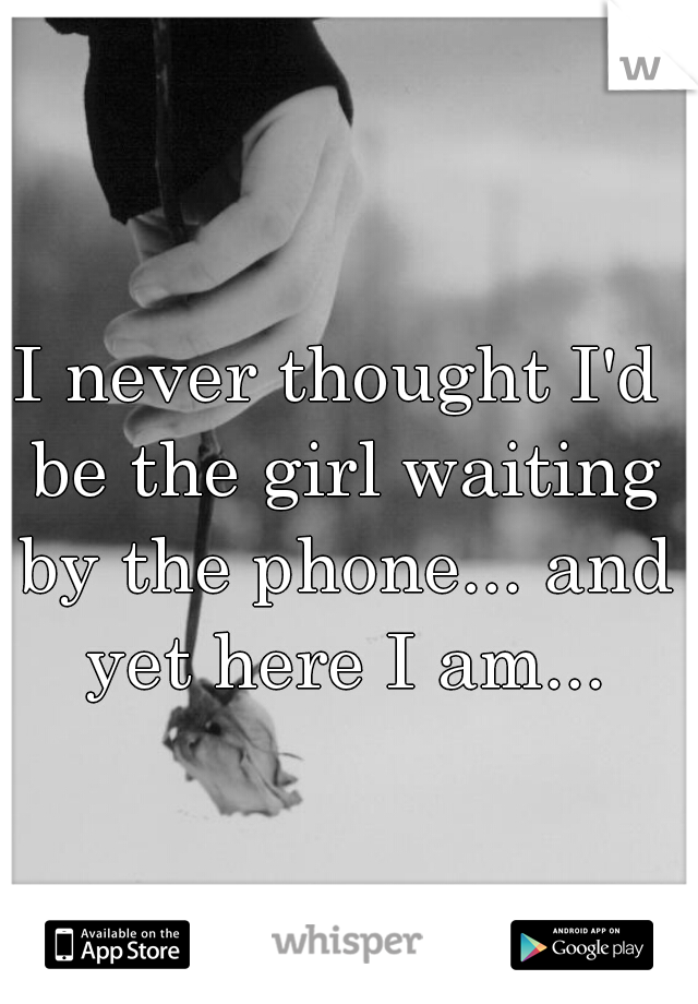 I never thought I'd be the girl waiting by the phone... and yet here I am...