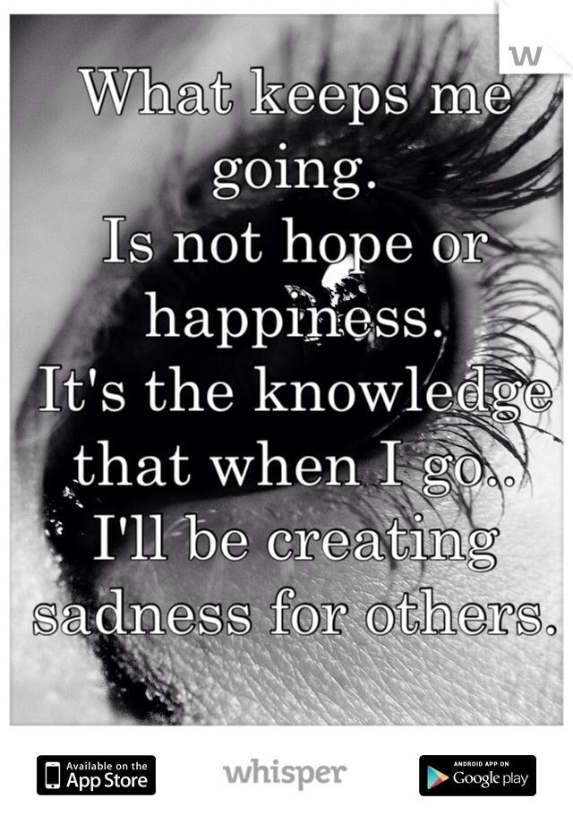 What keeps me going. Is not hope or happiness. It's the knowledge that when I go.. I'll be creating sadness for others.