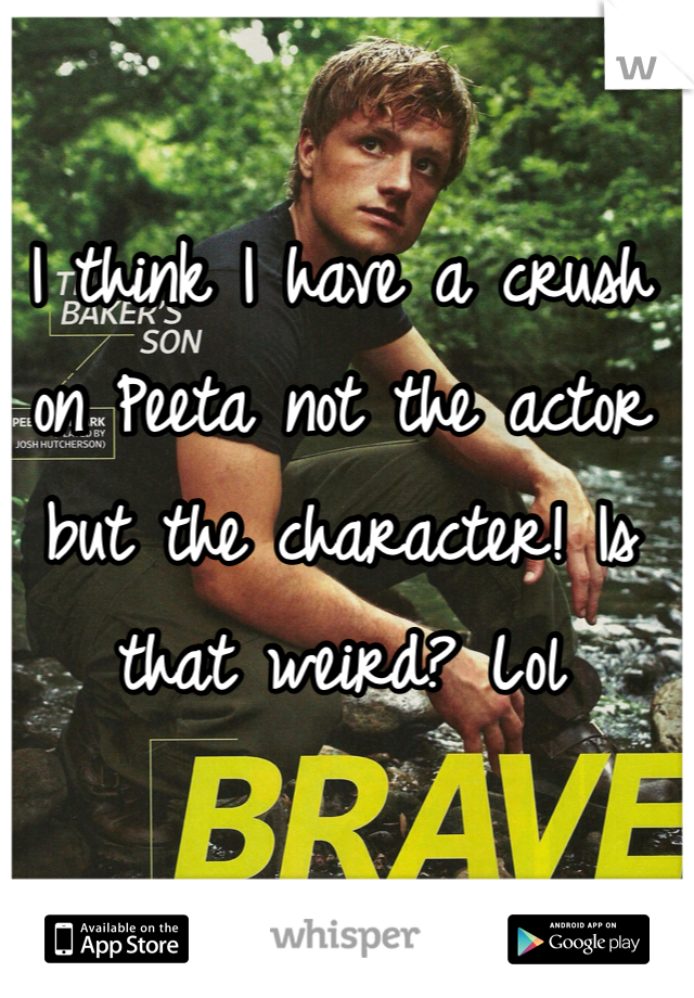I think I have a crush on Peeta not the actor but the character! Is that weird? Lol
