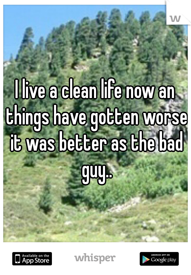 I live a clean life now an things have gotten worse it was better as the bad guy..