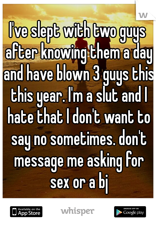 I've slept with two guys after knowing them a day and have blown 3 guys this this year. I'm a slut and I hate that I don't want to say no sometimes. don't message me asking for sex or a bj