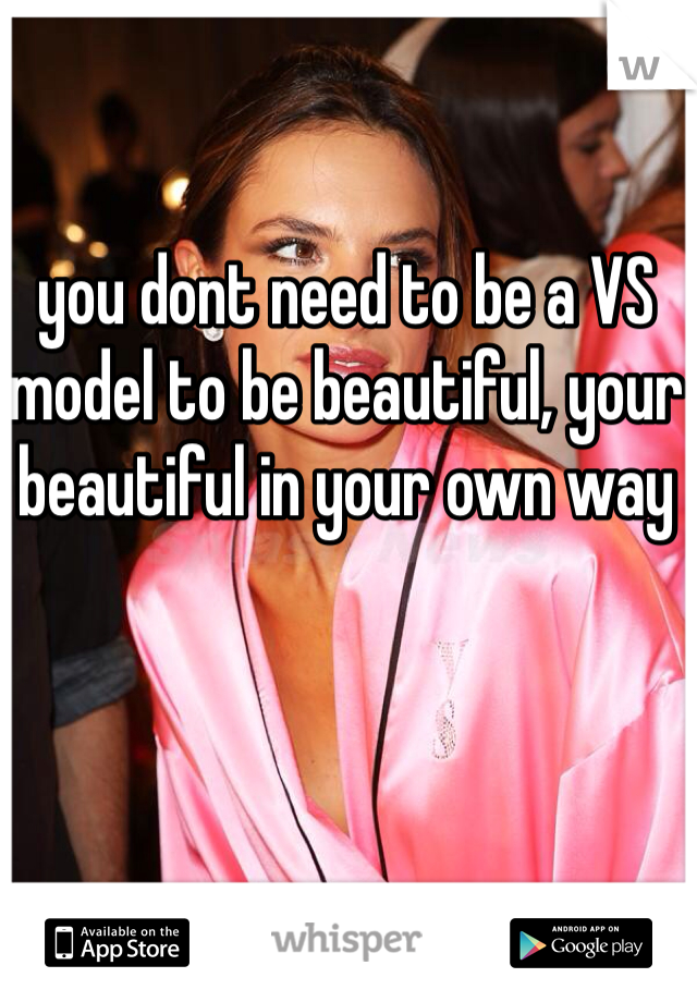 you dont need to be a VS model to be beautiful, your beautiful in your own way