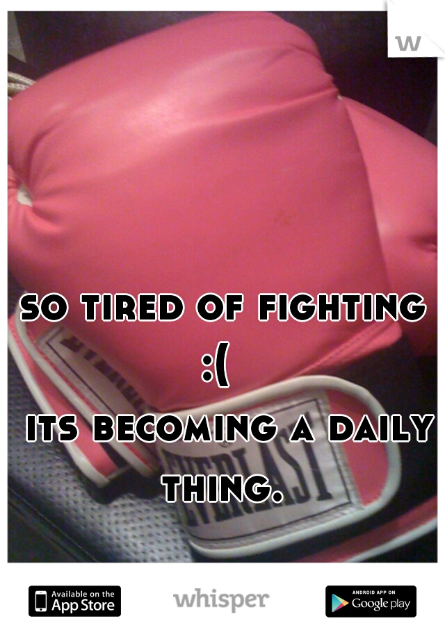 so tired of fighting :(      its becoming a daily thing.