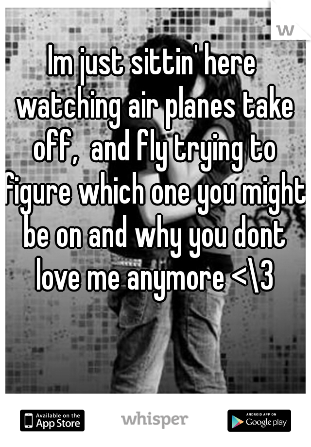 Im just sittin' here watching air planes take off,  and fly trying to figure which one you might be on and why you dont love me anymore <\3