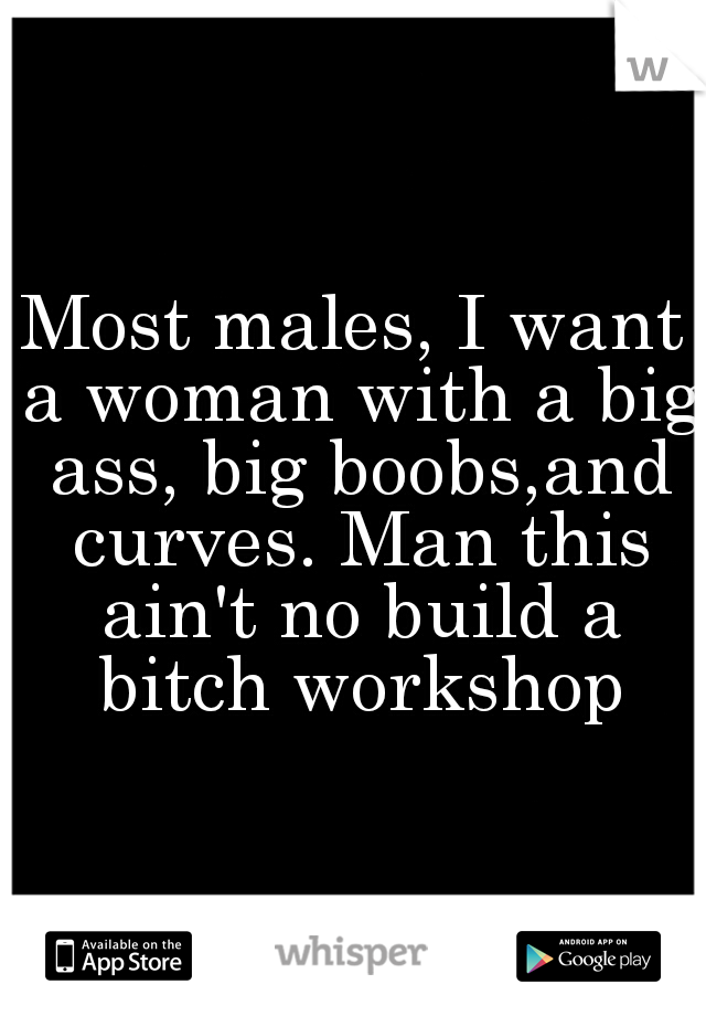 Most males, I want a woman with a big ass, big boobs,and curves. Man this ain't no build a bitch workshop