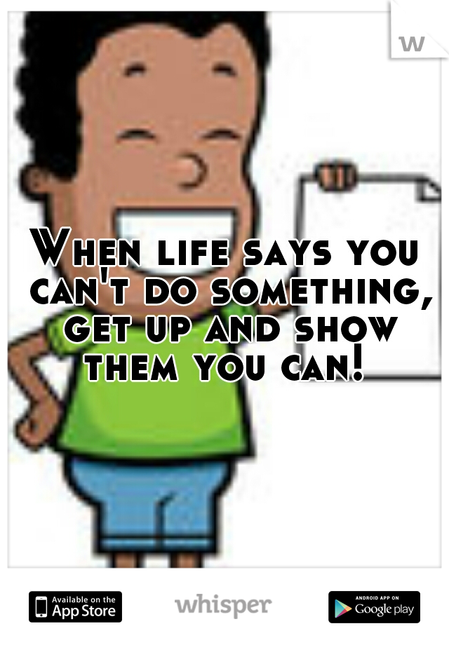 When life says you can't do something, get up and show them you can!