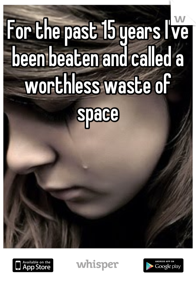 For the past 15 years I've been beaten and called a worthless waste of space