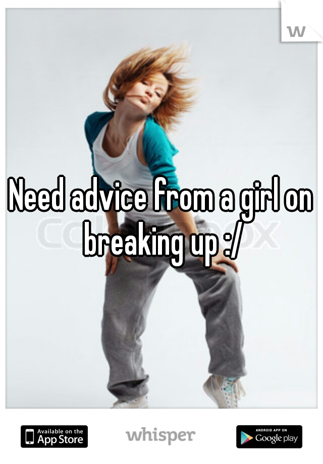 Need advice from a girl on breaking up :/