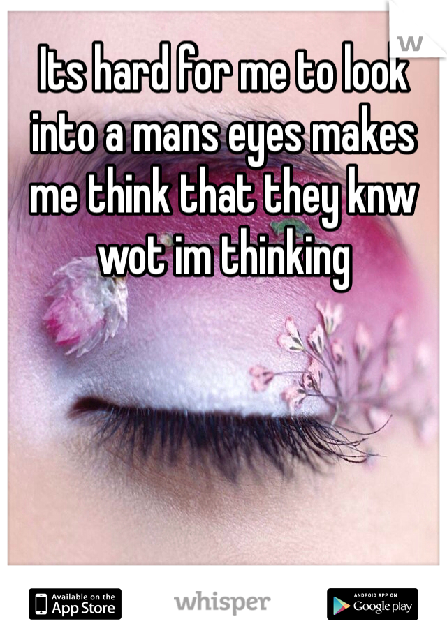Its hard for me to look into a mans eyes makes me think that they knw wot im thinking