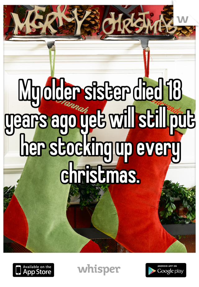 My older sister died 18 years ago yet will still put her stocking up every christmas.