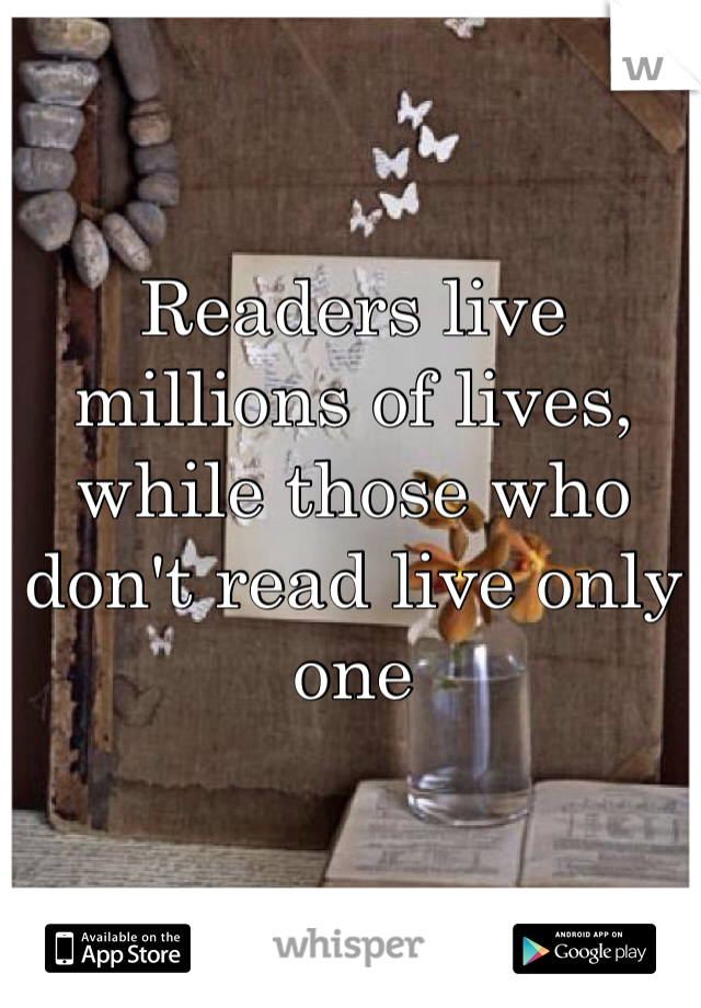 Readers live millions of lives, while those who don't read live only one
