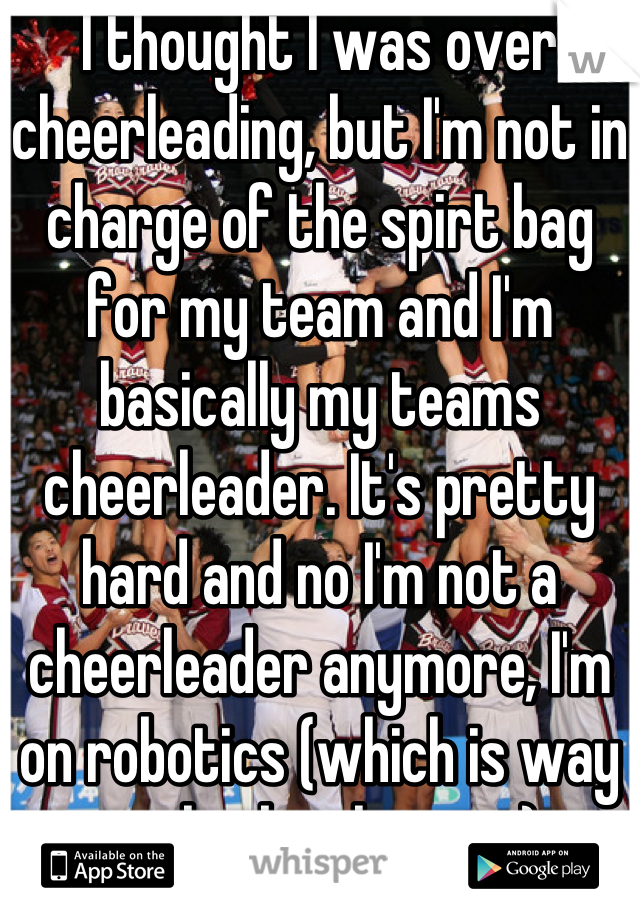 I thought I was over cheerleading, but I'm not in charge of the spirt bag for my team and I'm basically my teams cheerleader. It's pretty hard and no I'm not a cheerleader anymore, I'm on robotics (which is way cooler by the way)