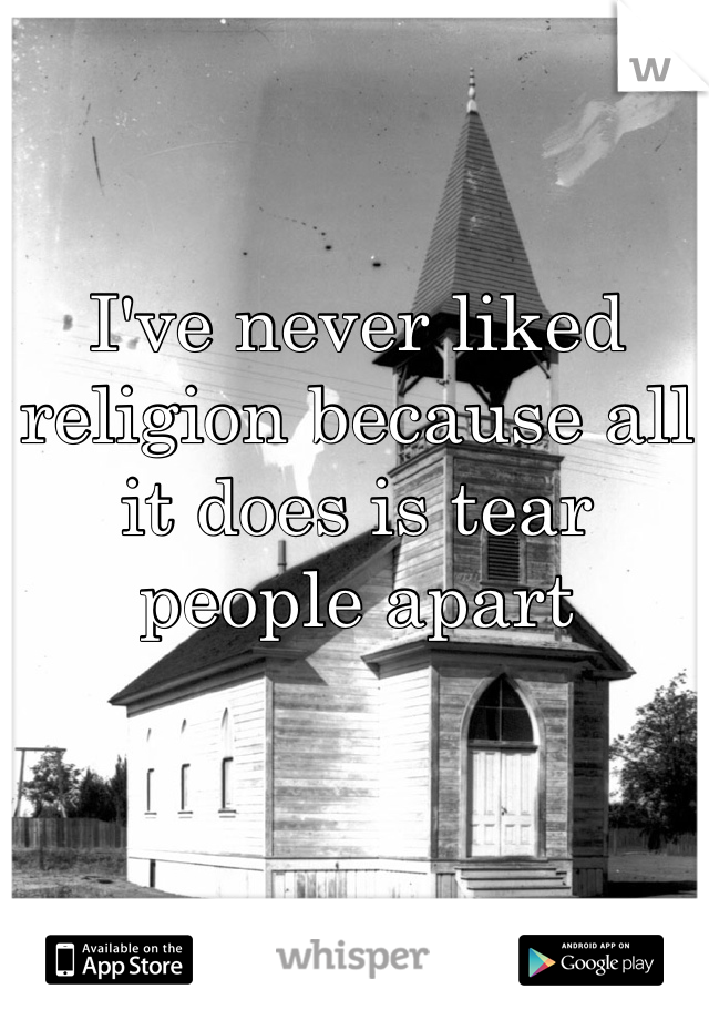 I've never liked religion because all it does is tear people apart
