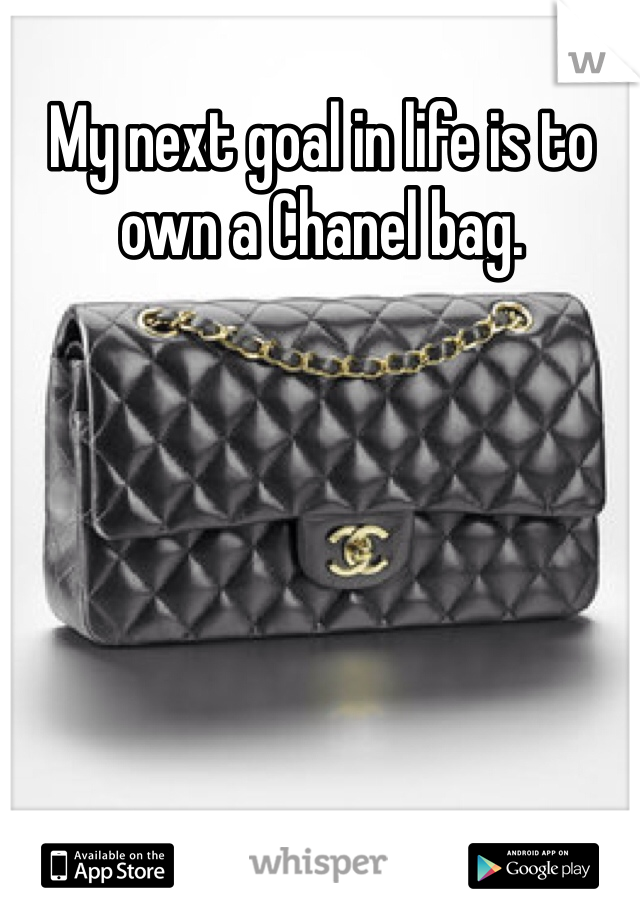 My next goal in life is to own a Chanel bag.