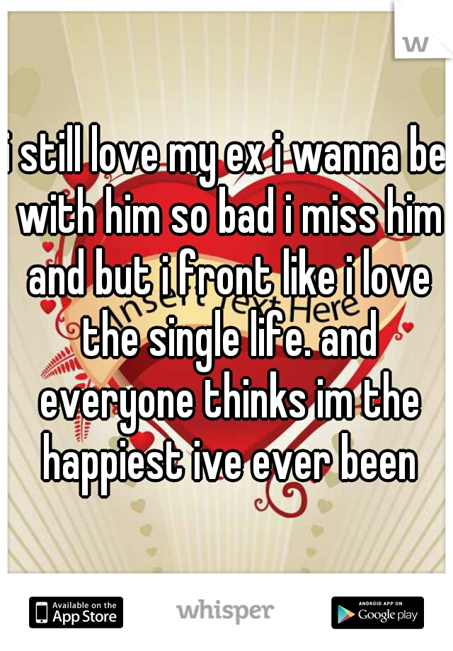 i still love my ex i wanna be with him so bad i miss him and but i front like i love the single life. and everyone thinks im the happiest ive ever been