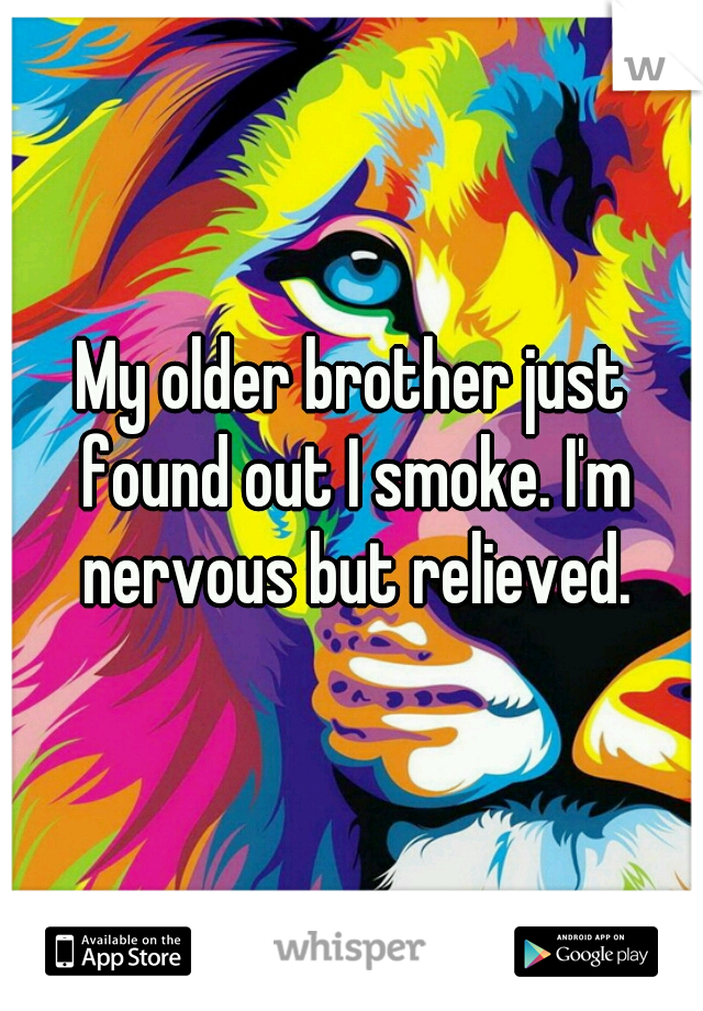 My older brother just found out I smoke. I'm nervous but relieved.