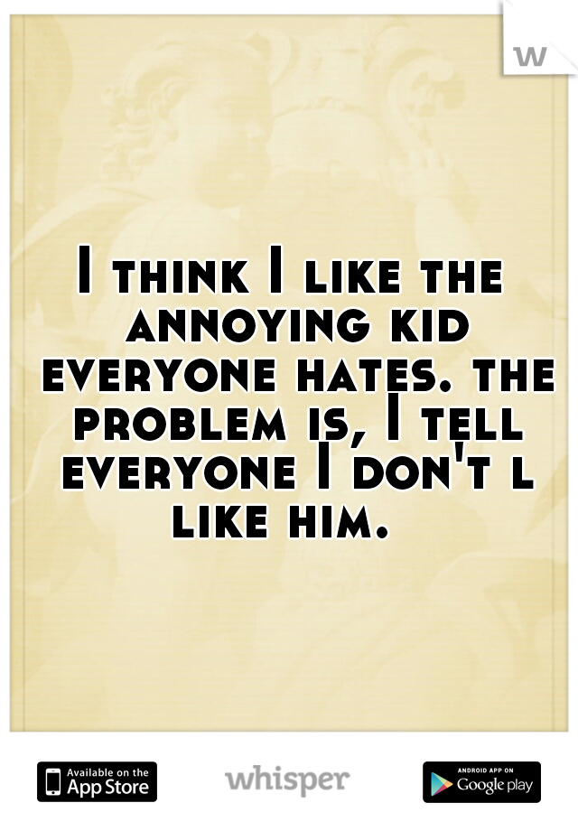 I think I like the annoying kid everyone hates. the problem is, I tell everyone I don't l like him.
