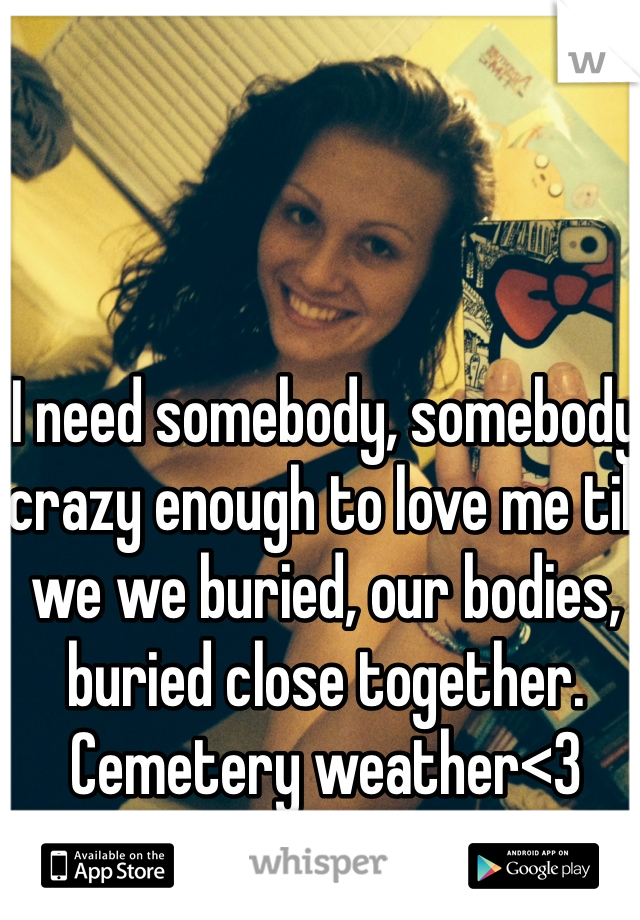 I need somebody, somebody crazy enough to love me till we we buried, our bodies, buried close together. Cemetery weather<3