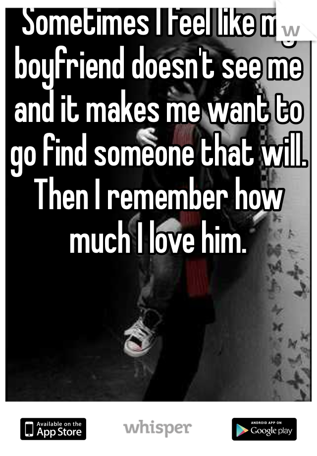 Sometimes I feel like my boyfriend doesn't see me and it makes me want to go find someone that will. Then I remember how much I love him.