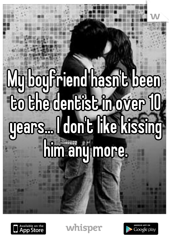 My boyfriend hasn't been to the dentist in over 10 years... I don't like kissing him any more.