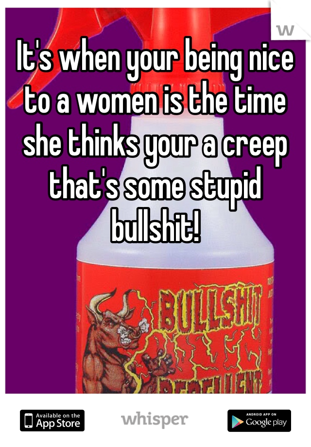 It's when your being nice to a women is the time she thinks your a creep that's some stupid bullshit!