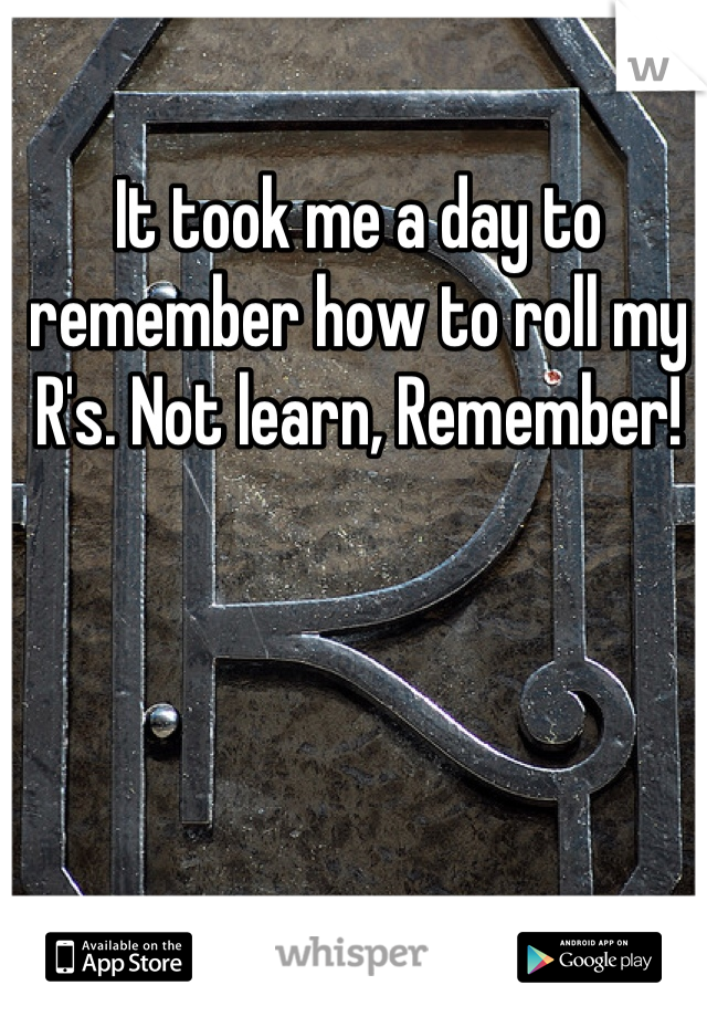 It took me a day to remember how to roll my R's. Not learn, Remember!