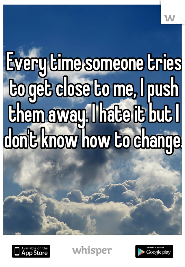 Every time someone tries to get close to me, I push them away. I hate it but I don't know how to change.