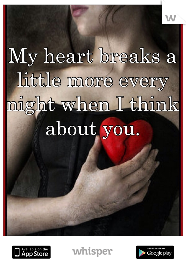 My heart breaks a little more every night when I think about you.