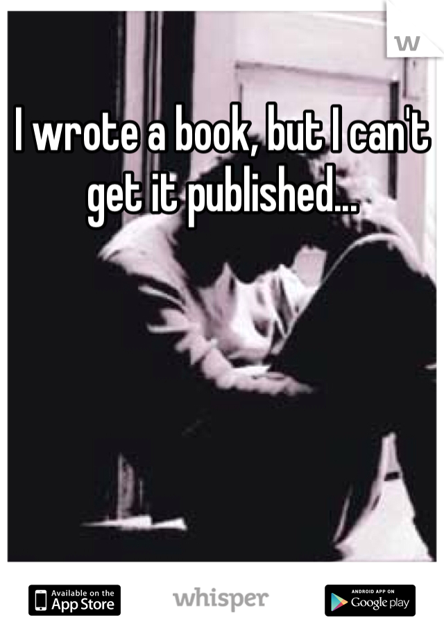 I wrote a book, but I can't get it published...