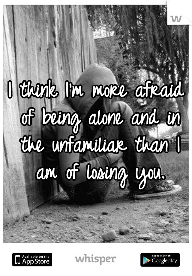 I think I'm more afraid of being alone and in the unfamiliar than I am of losing you.