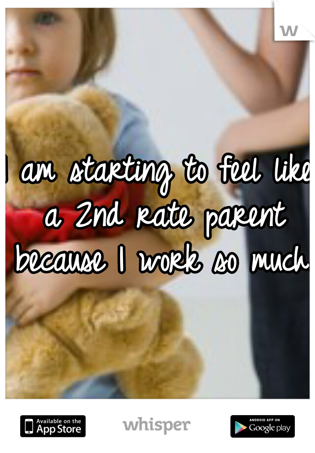 I am starting to feel like a 2nd rate parent because I work so much.