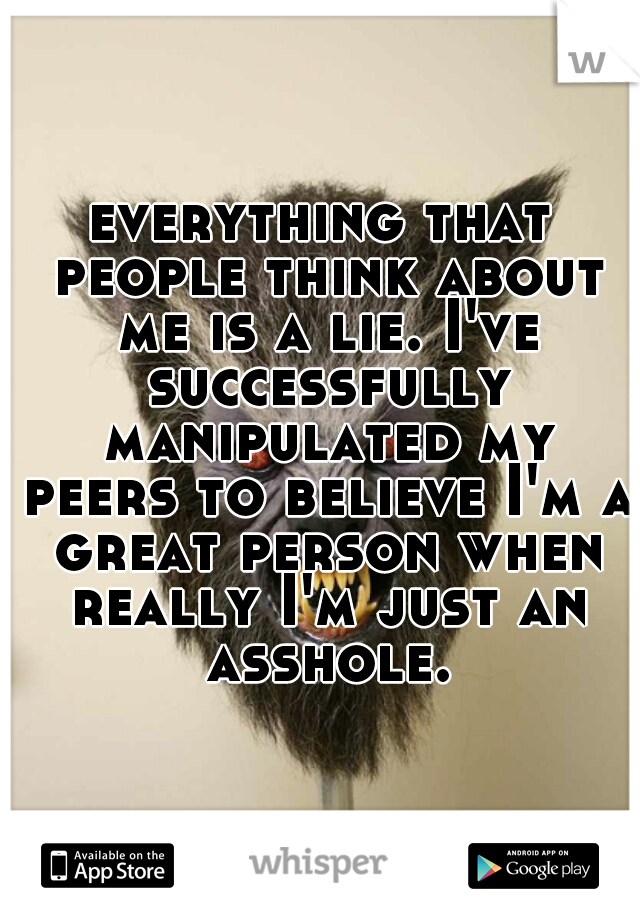 everything that people think about me is a lie. I've successfully manipulated my peers to believe I'm a great person when really I'm just an asshole.