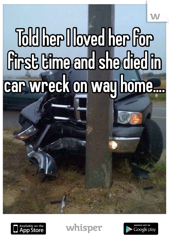 Told her I loved her for first time and she died in car wreck on way home....