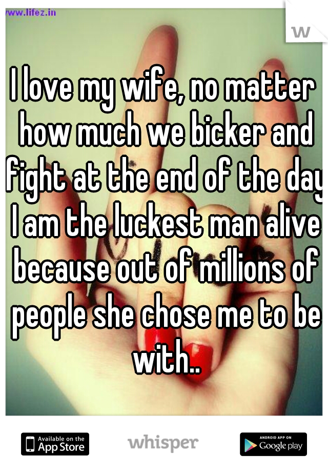 I love my wife, no matter how much we bicker and fight at the end of the day I am the luckest man alive because out of millions of people she chose me to be with..