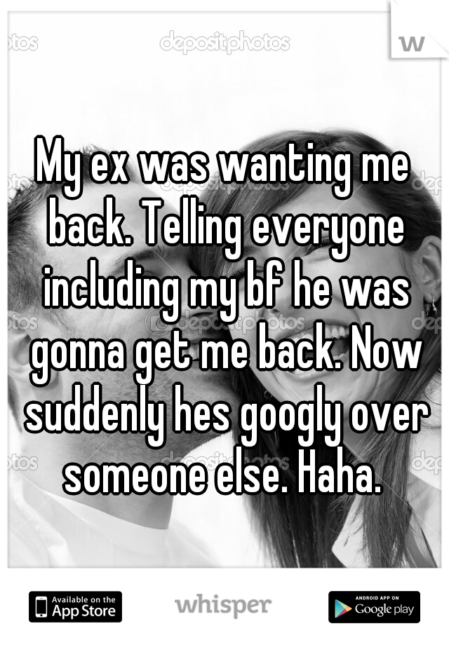 My ex was wanting me back. Telling everyone including my bf he was gonna get me back. Now suddenly hes googly over someone else. Haha.