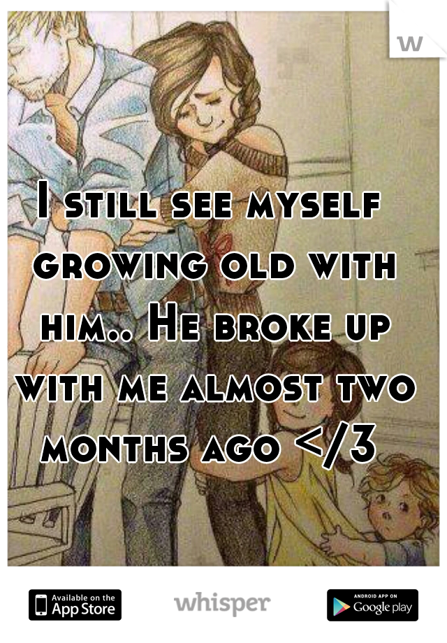 I still see myself growing old with him.. He broke up with me almost two months ago </3
