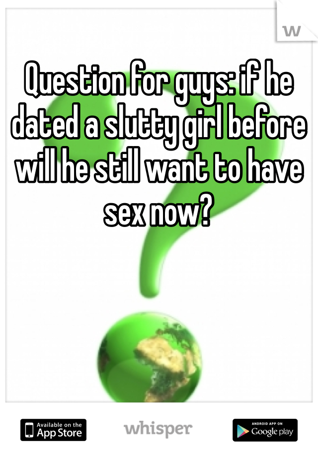 Question for guys: if he dated a slutty girl before will he still want to have sex now?
