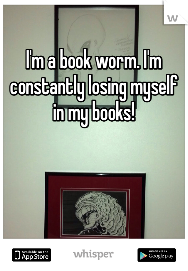 I'm a book worm. I'm constantly losing myself in my books!
