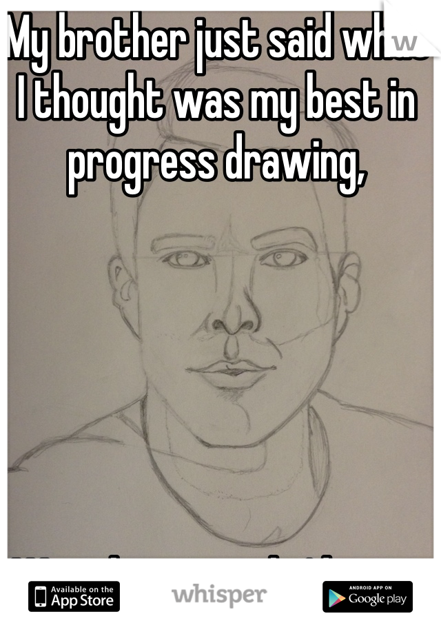 My brother just said what  I thought was my best in progress drawing,       Was the worst he'd seen.