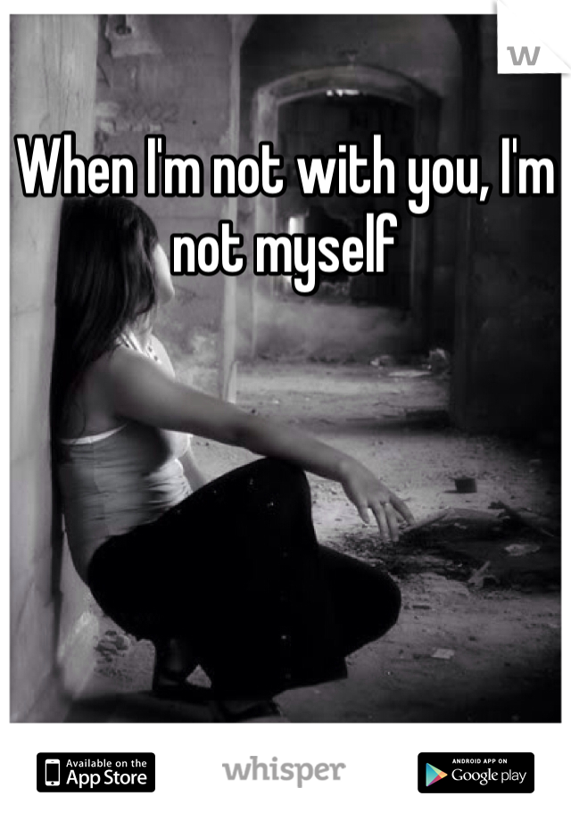 When I'm not with you, I'm not myself