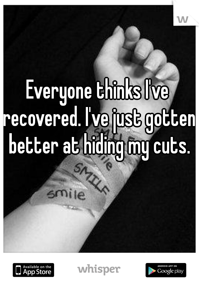 Everyone thinks I've recovered. I've just gotten better at hiding my cuts.