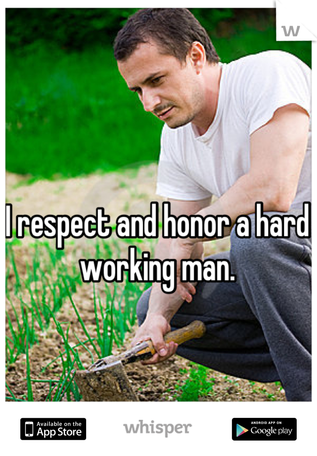 I respect and honor a hard working man.