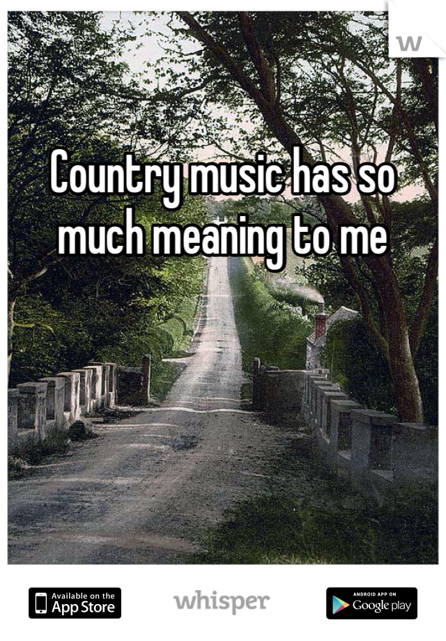 Country music has so much meaning to me