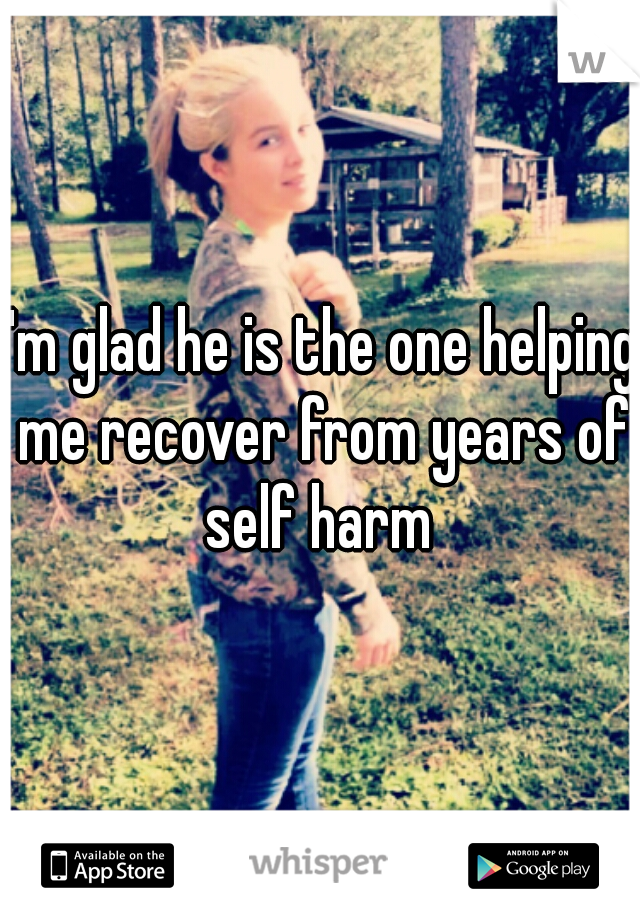 I'm glad he is the one helping me recover from years of self harm