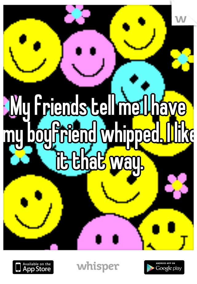My friends tell me I have my boyfriend whipped. I like it that way.