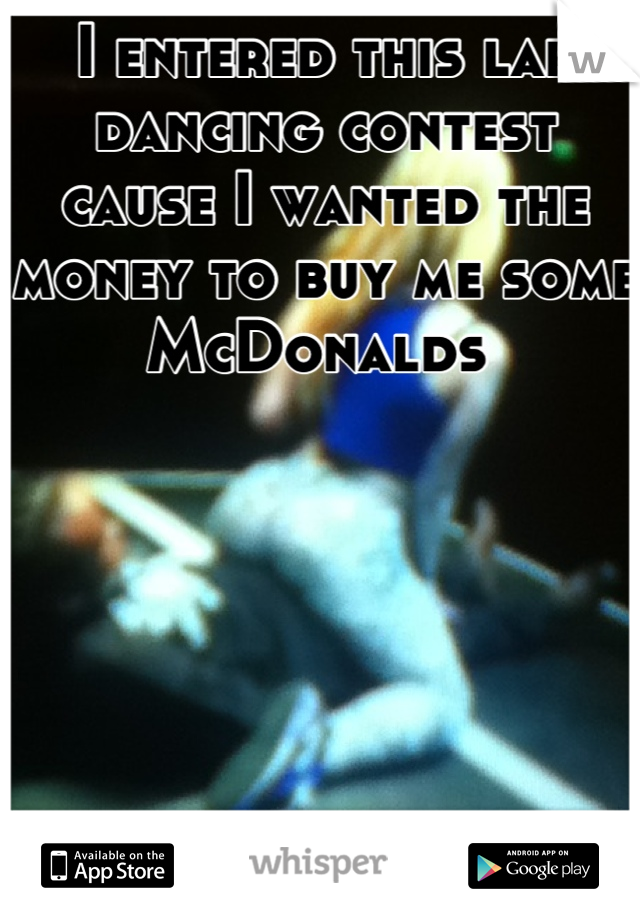I entered this lap dancing contest cause I wanted the money to buy me some McDonalds