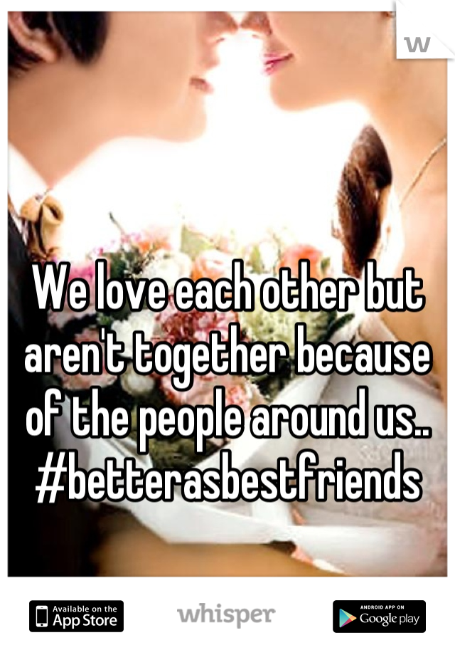 We love each other but aren't together because of the people around us.. #betterasbestfriends